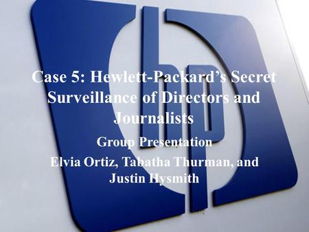 Case 5: Hewlett-Packard's Secret Surveillance of Directors and Journalists Group Presentation Elvia Ortiz, Tabatha Thurman, and Justin Hysmith.