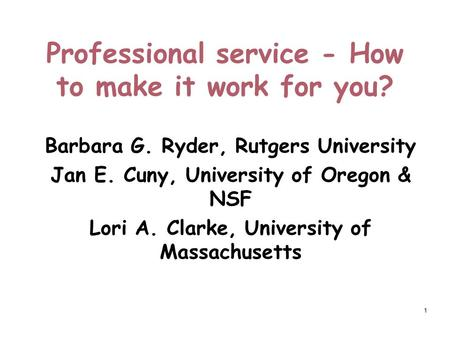 1 Professional service - How to make it work for you? Barbara G. Ryder, Rutgers University Jan E. Cuny, University of Oregon & NSF Lori A. Clarke, University.
