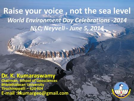 Raise your voice, not the sea level World Environment Day Celebrations -2014 NLC, Neyveli - June 5, 2014 Dr. K. Kumaraswamy Chairman, School of Geosciences.