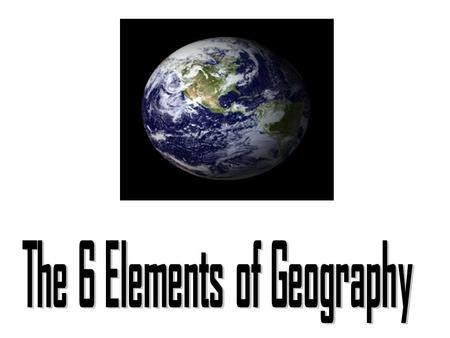 6 Elements Many geographers use the six essential elements to organize their study. 1. The World in Spatial Terms 2. Places and Regions 3. Physical Systems.