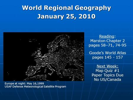 World Regional Geography January 25, 2010 Reading: Marston Chapter 2 pages 58–71, 74-95 Goode's World Atlas pages 145 - 157 Next Week: Map Quiz #1 Paper.