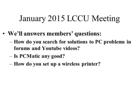 January 2015 LCCU Meeting We'll answers members' questions: –How do you search for solutions to PC problems in forums and Youtube videos? –Is PCMatic any.