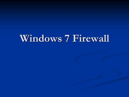 Windows 7 Firewall. Windows 7 Firewall Topics What is a firewall? What is a firewall? Firewall types Firewall types How a firewall works How a firewall.