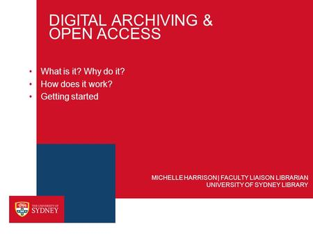 DIGITAL ARCHIVING & OPEN ACCESS What is it? Why do it? How does it work? Getting started UNIVERSITY OF SYDNEY LIBRARY MICHELLE HARRISON | FACULTY LIAISON.