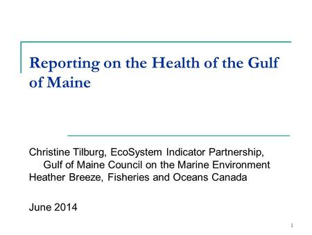 1 Reporting on the Health of the Gulf of Maine Christine Tilburg, EcoSystem Indicator Partnership, Gulf of Maine Council on the Marine Environment Heather.