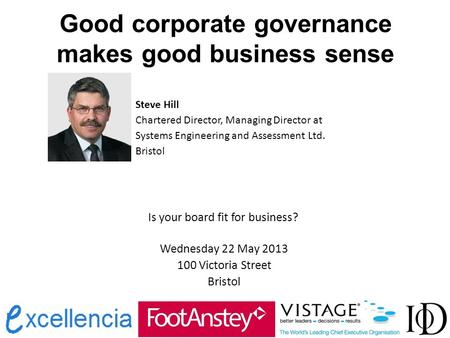 Good corporate governance makes good business sense Steve Hill Chartered Director, Managing Director at Systems Engineering and Assessment Ltd. Bristol.
