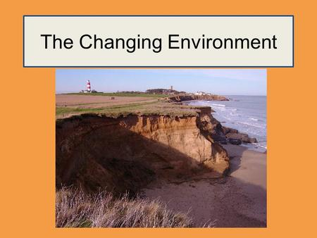 The Changing Environment. A change occurs when the characteristics or properties of the environment have been altered. The occurrence of change (known.