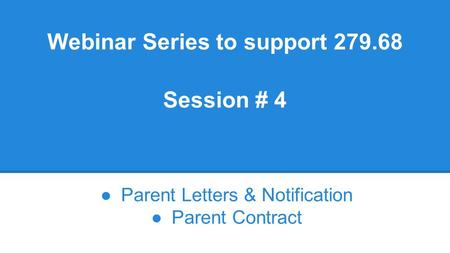 Webinar Series to support 279.68 Session # 4 ●Parent Letters & Notification ●Parent Contract.