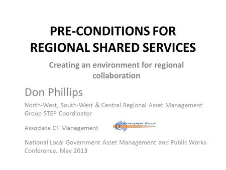 PRE-CONDITIONS FOR REGIONAL SHARED SERVICES Creating an environment for regional collaboration Don Phillips North-West, South-West & Central Regional.