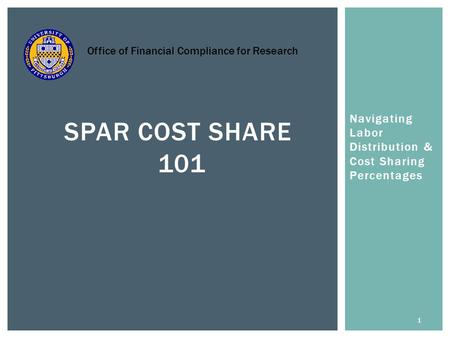 Navigating Labor Distribution & Cost Sharing Percentages 1 SPAR COST SHARE 101 Office of Financial Compliance for Research.