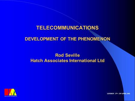 TELECOMMUNICATIONS <strong>DEVELOPMENT</strong> OF THE PHENOMENON Rod Seville Hatch Associates International Ltd LONDON 17 th – 18 th APRIL 2002.
