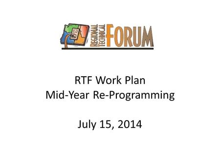 RTF Work Plan Mid-Year Re-Programming July 15, 2014.