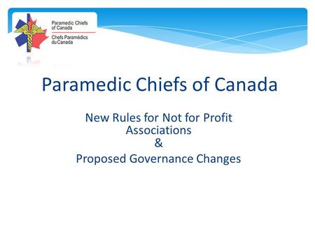 Paramedic Chiefs of Canada New Rules for Not for Profit Associations & Proposed Governance Changes.