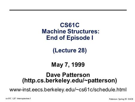 Cs 61C L27 interrupteview.1 Patterson Spring 99 ©UCB CS61C Machine Structures: End of Episode I (Lecture 28) May 7, 1999 Dave Patterson (http.cs.berkeley.edu/~patterson)
