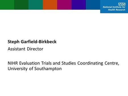 Steph Garfield-Birkbeck Assistant Director NIHR Evaluation Trials and Studies Coordinating Centre, University of Southampton.
