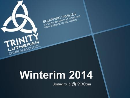 Winterim 2014 January 9:30am EQUIPPING FAMILIES TO GROW IN CHRIST AT HOME AND GO IN SERVICE TO THE WORLD.