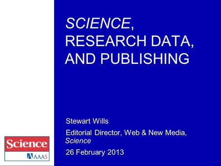 SCIENCE, RESEARCH DATA, AND PUBLISHING Stewart Wills Editorial Director, Web & New Media, Science 26 February 2013.