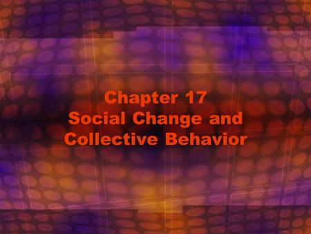 Chapter 17 Social Change and Collective Behavior.