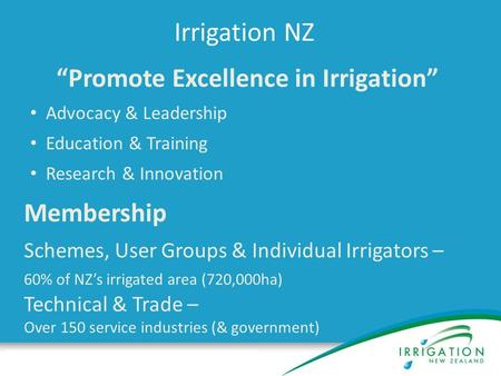 "Irrigation NZ ""Promote Excellence in Irrigation"" Advocacy & Leadership Education & Training Research & Innovation Membership Schemes, User Groups & Individual."