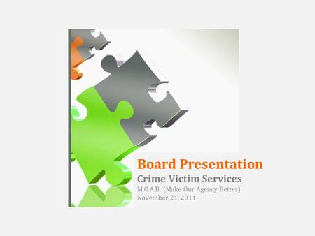 Board Presentation Crime Victim Services M.O.A.B. (Make Our Agency Better) November 21, 2011.