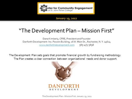 """The Development Plan – Mission First"" Dana Kimberly, CFRE, President and Founder Danforth Development Inc. Powers Building, 16 W. Main St., Rochester,"