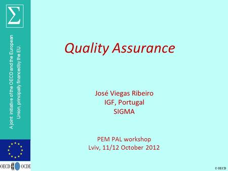 © OECD A joint initiative of the OECD and the European Union, principally financed by the EU. Quality Assurance José Viegas Ribeiro IGF, Portugal SIGMA.