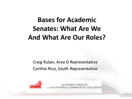 Bases for Academic Senates: What Are We And What Are Our Roles? Craig Rutan, Area D Representative Cynthia Rico, South Representative.