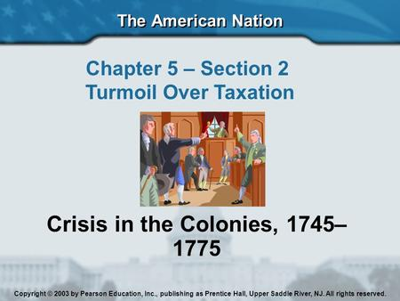 The American Nation Chapter 5 – Section 2 Turmoil Over Taxation Crisis in the Colonies, 1745– 1775 Copyright © 2003 by Pearson Education, Inc., publishing.