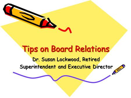 Tips on Board Relations Dr. Susan Lockwood, Retired Superintendent and Executive Director.
