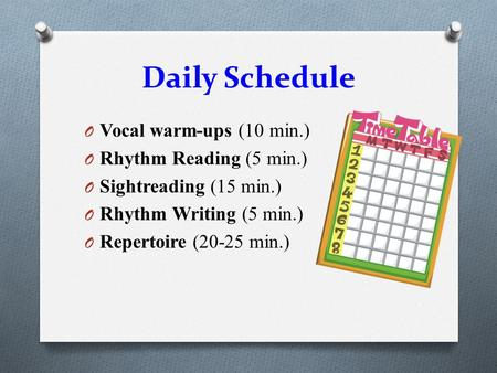 Daily Schedule O Vocal warm-ups (10 min.) O Rhythm Reading (5 min.) O Sightreading (15 min.) O Rhythm Writing (5 min.) O Repertoire (20-25 min.)