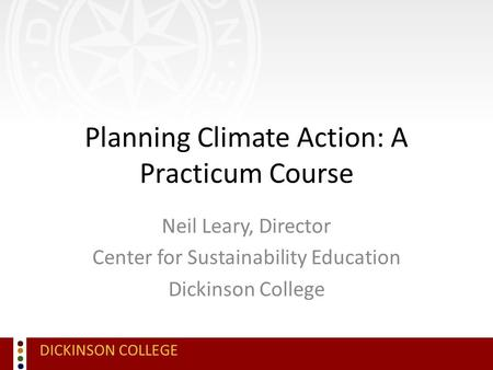 DICKINSON COLLEGE Planning Climate Action: A Practicum Course Neil Leary, Director Center for Sustainability Education Dickinson College.