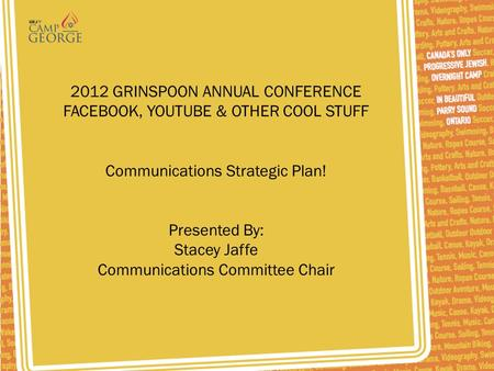 2012 GRINSPOON ANNUAL CONFERENCE FACEBOOK, YOUTUBE & OTHER COOL STUFF Communications Strategic Plan! Presented By: Stacey Jaffe Communications Committee.