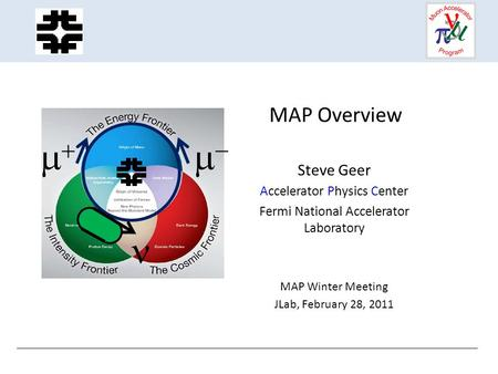 MAP Overview Steve Geer Accelerator Physics Center Fermi National Accelerator Laboratory MAP Winter Meeting JLab, February 28, 2011  