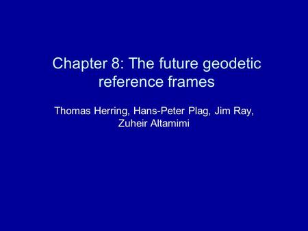 Chapter 8: The future geodetic reference frames Thomas Herring, Hans-Peter Plag, Jim Ray, Zuheir Altamimi.