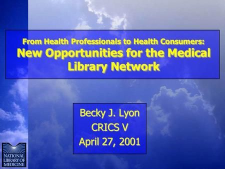 From Health Professionals to Health Consumers: New Opportunities for the Medical Library Network Becky J. Lyon CRICS V April 27, 2001.