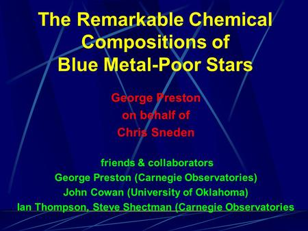 The Remarkable Chemical Compositions of Blue Metal-Poor Stars George Preston on behalf of Chris Sneden friends & collaborators George Preston (Carnegie.