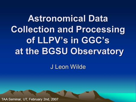 Astronomical Data Collection and Processing of LLPV's in GGC's at the BGSU Observatory J Leon Wilde TAA Seminar, UT, February 2nd, 2007.