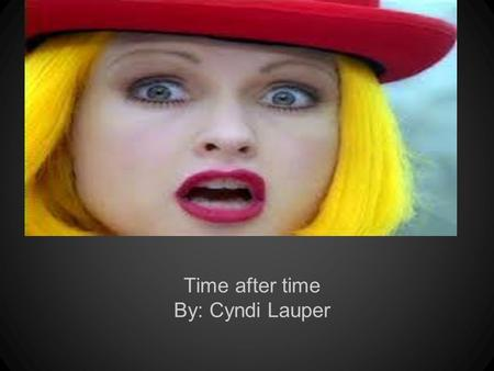 Time after time By: Cyndi Lauper