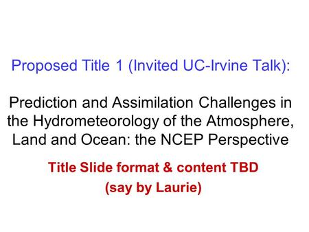 Proposed Title 1 (Invited UC-Irvine Talk): Prediction and Assimilation Challenges in the Hydrometeorology <strong>of</strong> the Atmosphere, Land and Ocean: the NCEP Perspective.