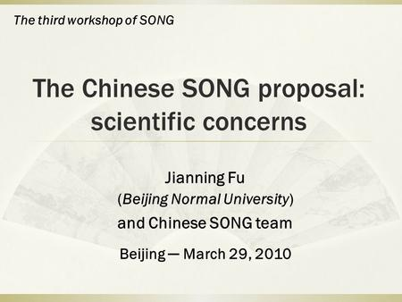 The Chinese SONG proposal: scientific concerns Jianning Fu (Beijing Normal University) and Chinese SONG team Beijing ─ March 29, 2010 The third workshop.