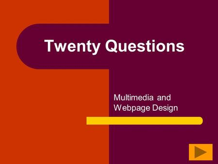 Twenty Questions Multimedia and Webpage Design Twenty Questions 12345 678910 1112131415 1617181920.