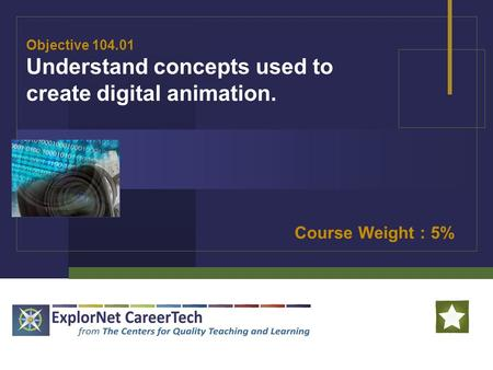 Objective 104.01 Understand concepts used to create digital animation. Course Weight : 5%