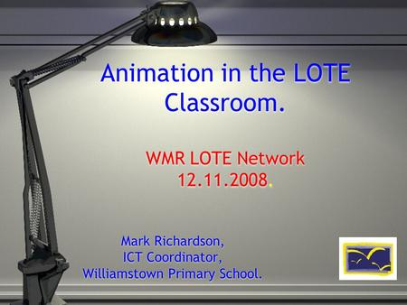 Animation in the LOTE Classroom. WMR LOTE Network 12.11.2008. Mark Richardson, ICT Coordinator, Williamstown Primary School.