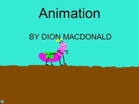 Animation BY DION MACDONALD Introduction Animation is the art of using multiple frames of art to create the illusion that the picture is moving. There.