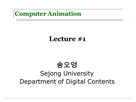 Computer Animation Lecture #1 송오영 Sejong University Department of Digital Contents.