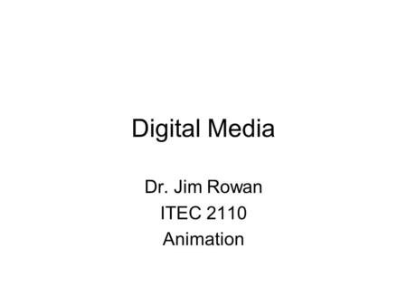 Digital Media Dr. Jim Rowan ITEC 2110 Animation. Two ways to create moving images Capture using a camera –edit in a video editor like iMovie Create using.