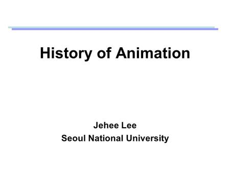 History of Animation Jehee Lee Seoul National University.