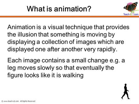 © www.teach-ict.com All Rights Reserved What is animation? Animation is a visual technique that provides the illusion that something is moving by displaying.