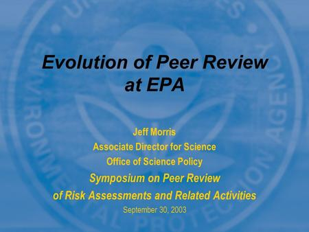 Jeff Morris Associate Director for Science Office of Science Policy Symposium on Peer Review of Risk Assessments and Related Activities September 30, 2003.