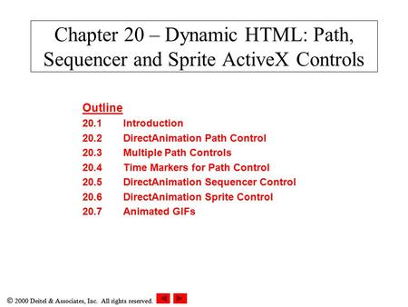  2000 Deitel & Associates, Inc. All rights reserved. Chapter 20 – Dynamic HTML: Path, Sequencer and Sprite ActiveX Controls Outline 20.1Introduction 20.2DirectAnimation.